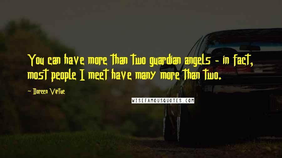 Doreen Virtue quotes: You can have more than two guardian angels - in fact, most people I meet have many more than two.