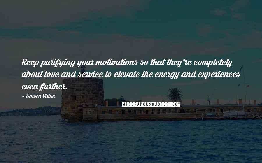Doreen Virtue quotes: Keep purifying your motivations so that they're completely about love and service to elevate the energy and experiences even further.