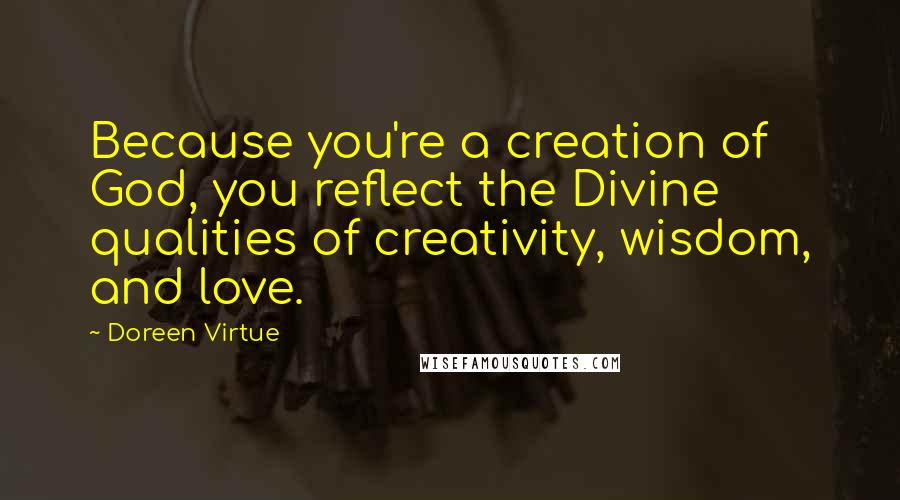 Doreen Virtue quotes: Because you're a creation of God, you reflect the Divine qualities of creativity, wisdom, and love.