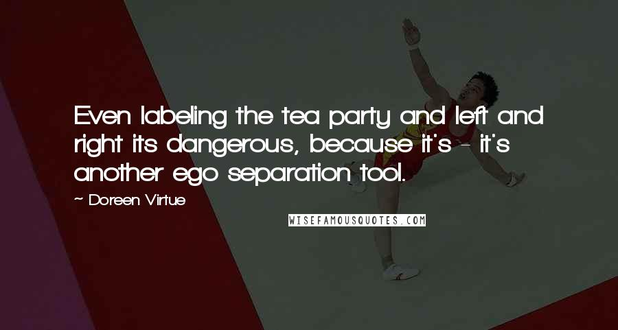 Doreen Virtue quotes: Even labeling the tea party and left and right its dangerous, because it's - it's another ego separation tool.