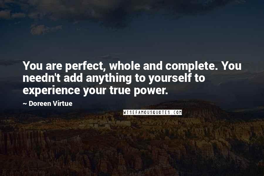 Doreen Virtue quotes: You are perfect, whole and complete. You needn't add anything to yourself to experience your true power.