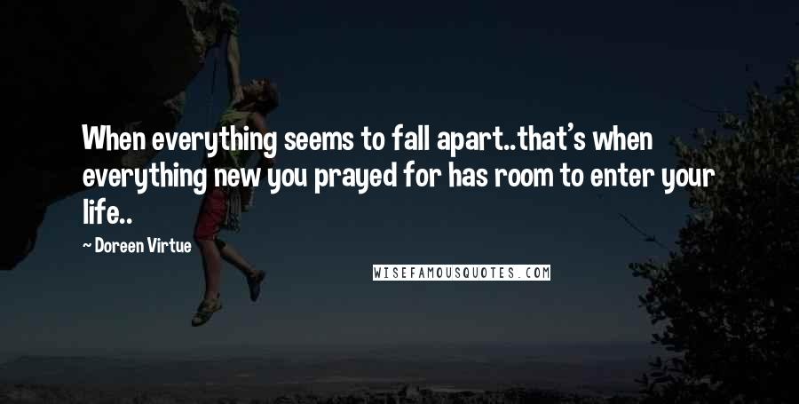 Doreen Virtue quotes: When everything seems to fall apart..that's when everything new you prayed for has room to enter your life..