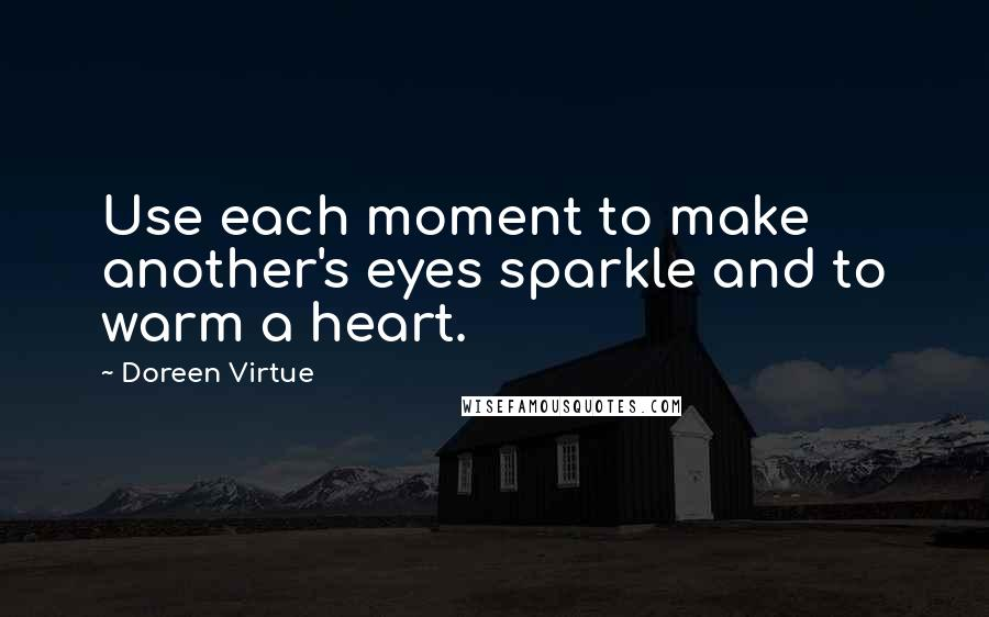 Doreen Virtue quotes: Use each moment to make another's eyes sparkle and to warm a heart.