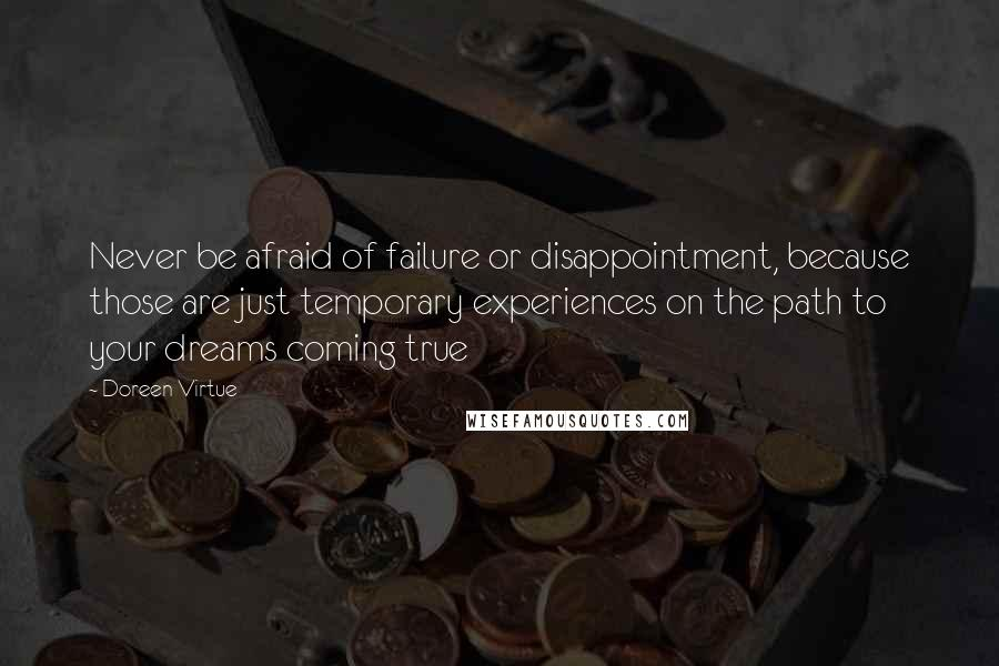 Doreen Virtue quotes: Never be afraid of failure or disappointment, because those are just temporary experiences on the path to your dreams coming true