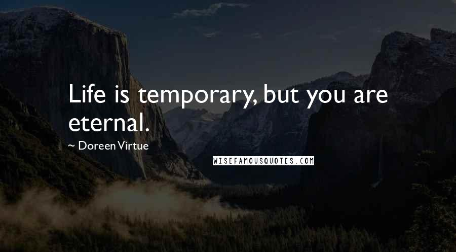 Doreen Virtue quotes: Life is temporary, but you are eternal.
