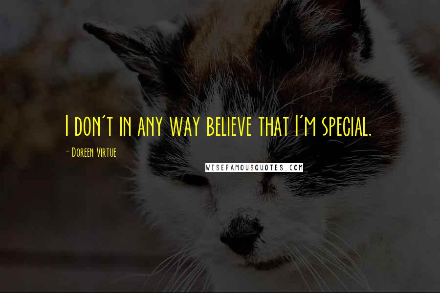 Doreen Virtue quotes: I don't in any way believe that I'm special.