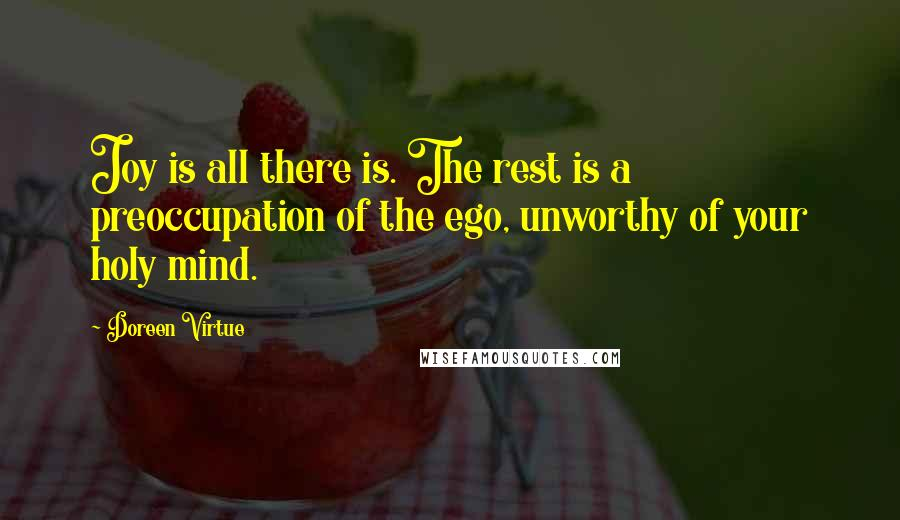 Doreen Virtue quotes: Joy is all there is. The rest is a preoccupation of the ego, unworthy of your holy mind.