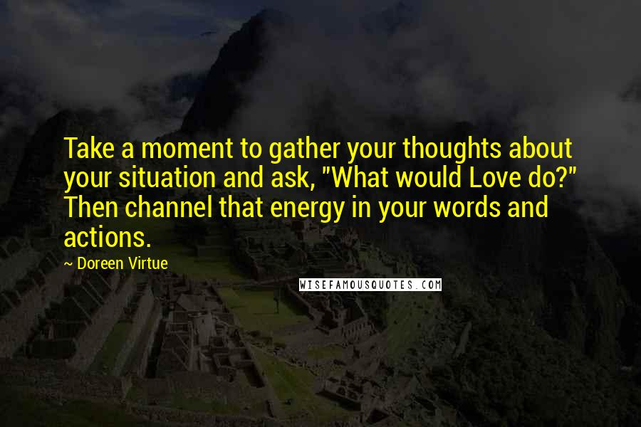"Doreen Virtue quotes: Take a moment to gather your thoughts about your situation and ask, ""What would Love do?"" Then channel that energy in your words and actions."