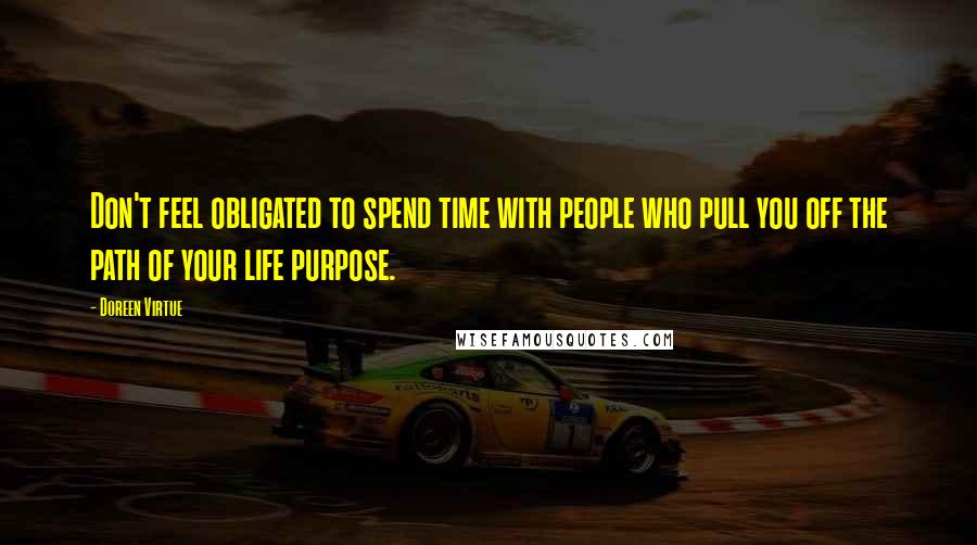 Doreen Virtue quotes: Don't feel obligated to spend time with people who pull you off the path of your life purpose.