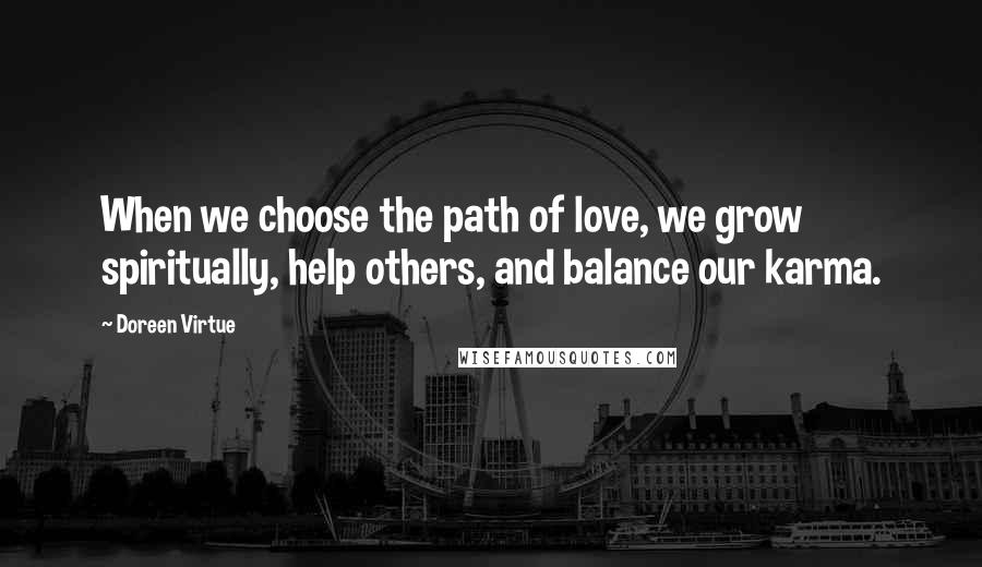 Doreen Virtue quotes: When we choose the path of love, we grow spiritually, help others, and balance our karma.