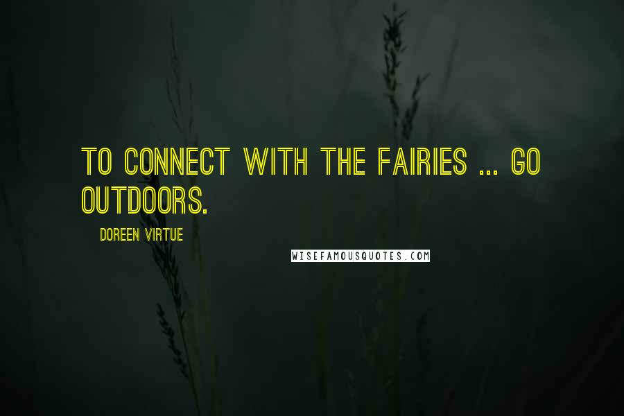 Doreen Virtue quotes: To connect with the fairies ... go outdoors.