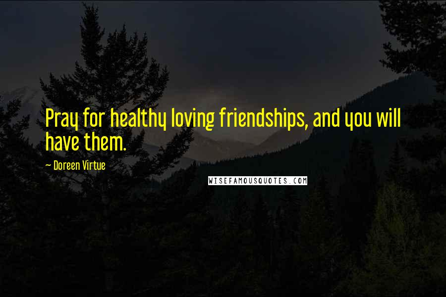 Doreen Virtue quotes: Pray for healthy loving friendships, and you will have them.