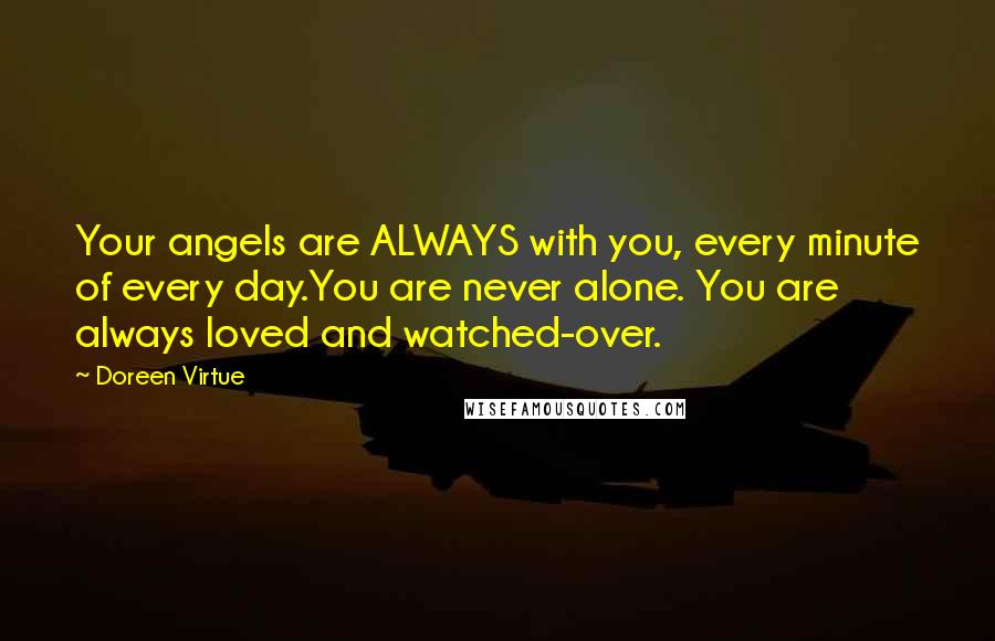 Doreen Virtue quotes: Your angels are ALWAYS with you, every minute of every day.You are never alone. You are always loved and watched-over.