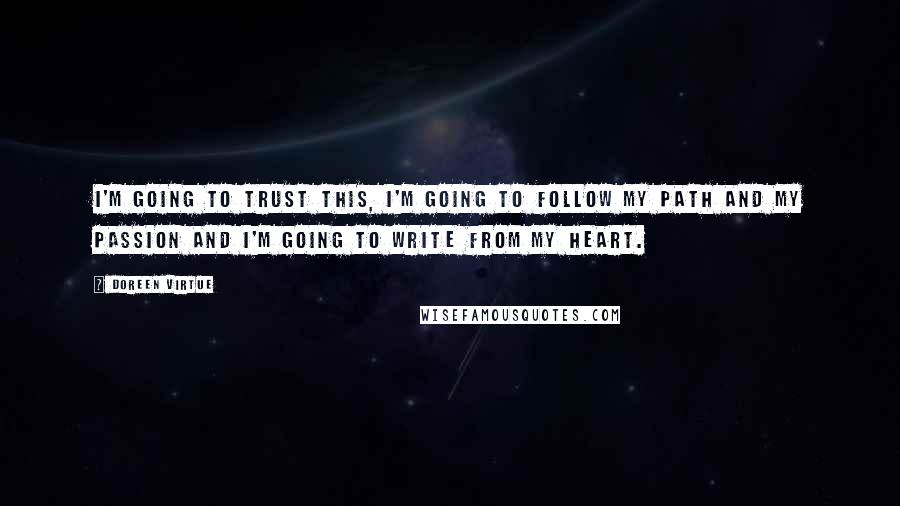 Doreen Virtue quotes: I'm going to trust this, I'm going to follow my path and my passion and I'm going to write from my heart.