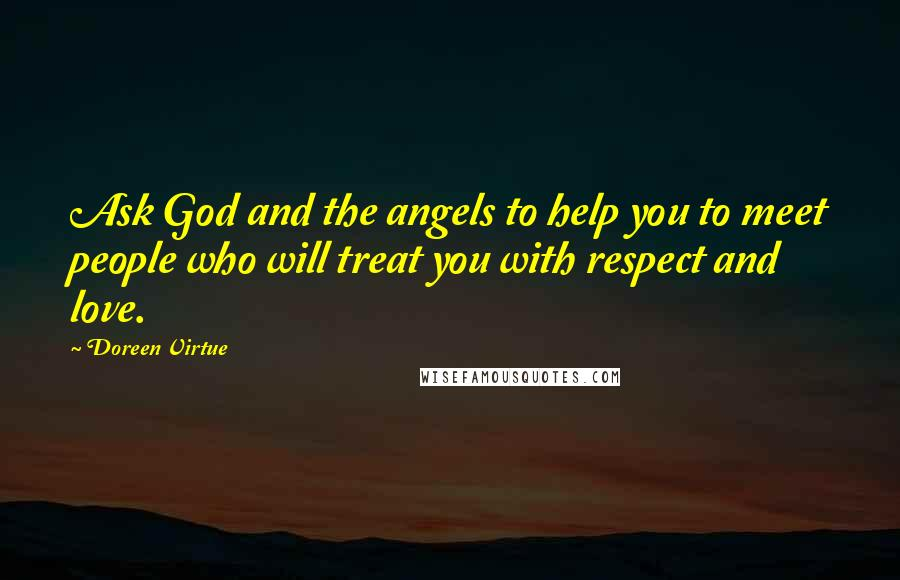Doreen Virtue quotes: Ask God and the angels to help you to meet people who will treat you with respect and love.