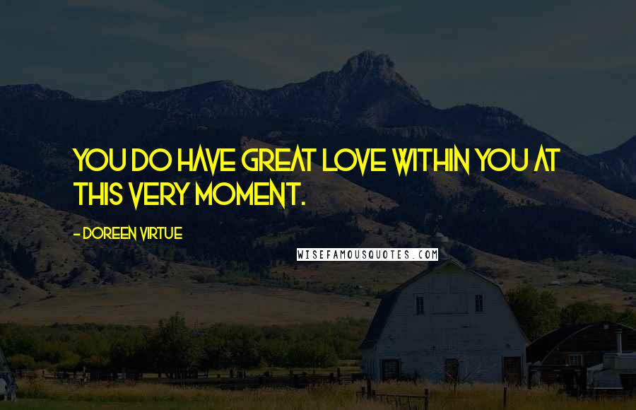 Doreen Virtue quotes: You do have great love within you at this very moment.