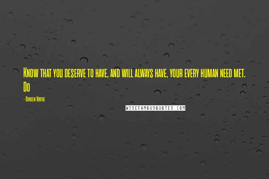 Doreen Virtue quotes: Know that you deserve to have, and will always have, your every human need met. Do