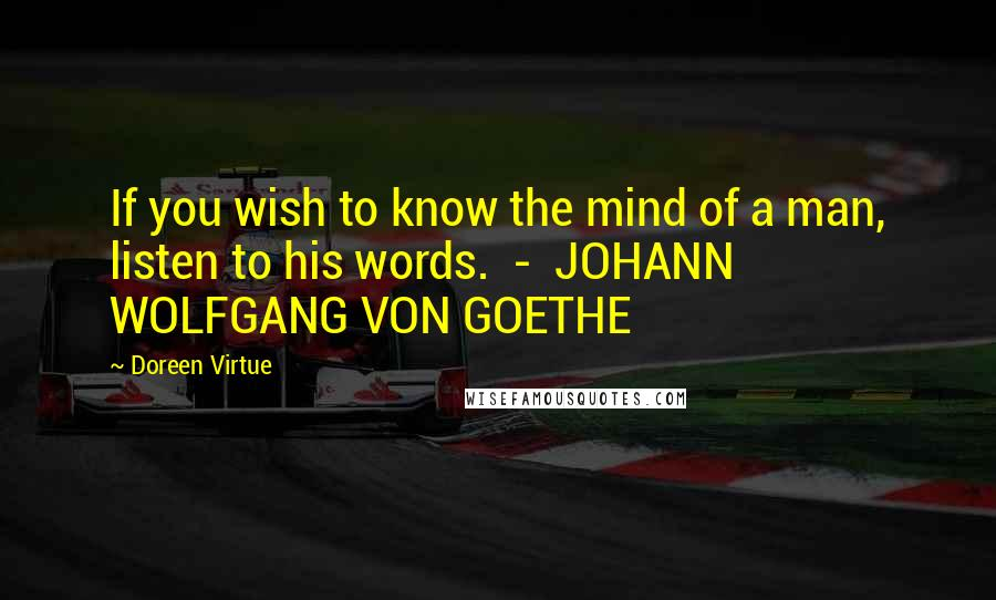 Doreen Virtue quotes: If you wish to know the mind of a man, listen to his words. - JOHANN WOLFGANG VON GOETHE