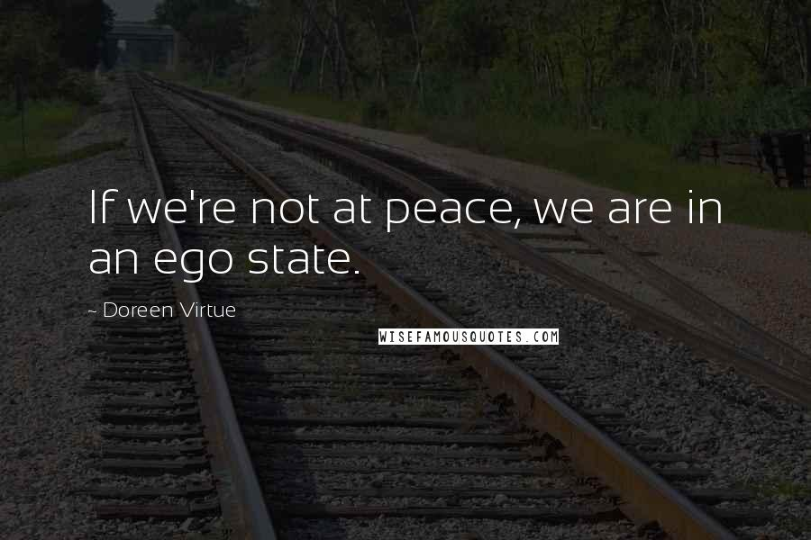 Doreen Virtue quotes: If we're not at peace, we are in an ego state.