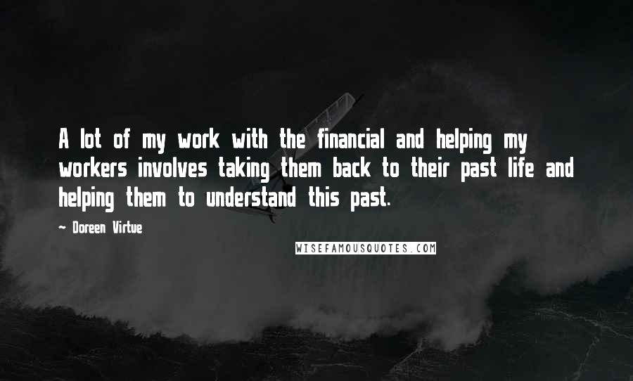 Doreen Virtue quotes: A lot of my work with the financial and helping my workers involves taking them back to their past life and helping them to understand this past.