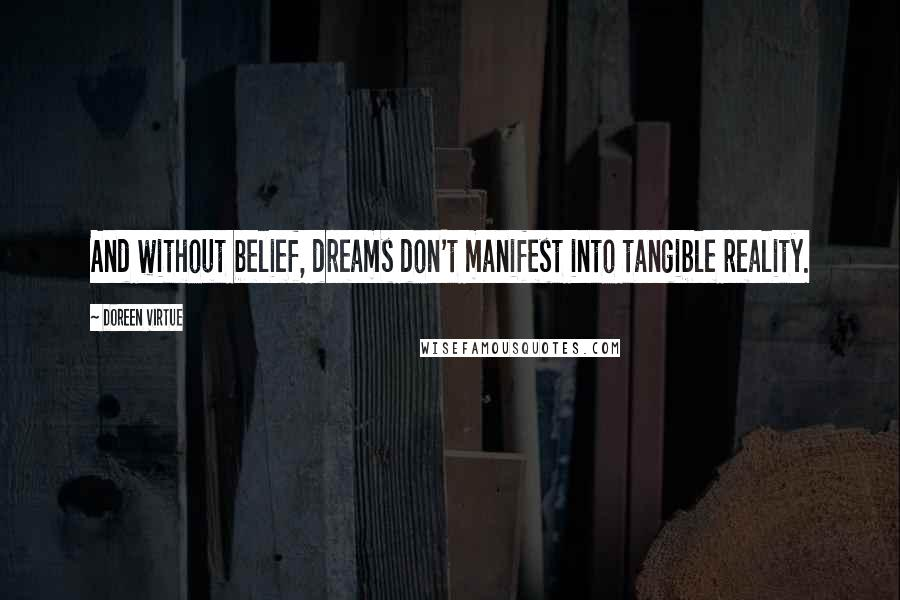 Doreen Virtue quotes: And without belief, dreams don't manifest into tangible reality.