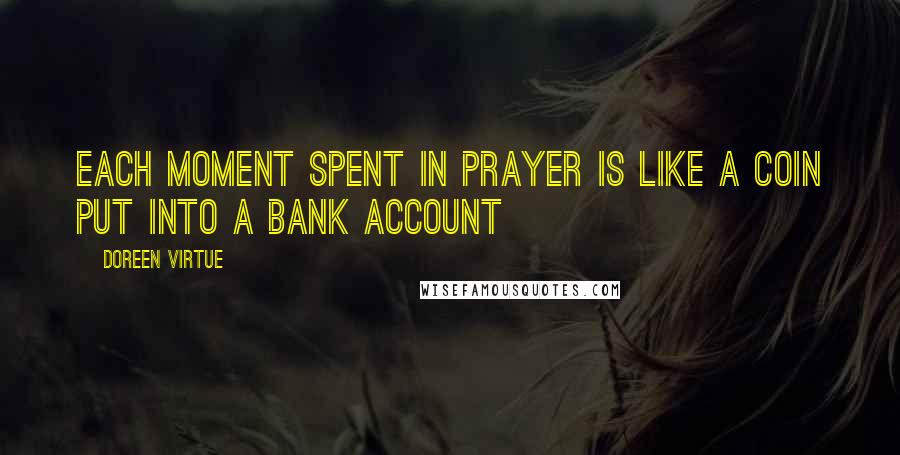 Doreen Virtue quotes: Each moment spent in prayer is like a coin put into a bank account