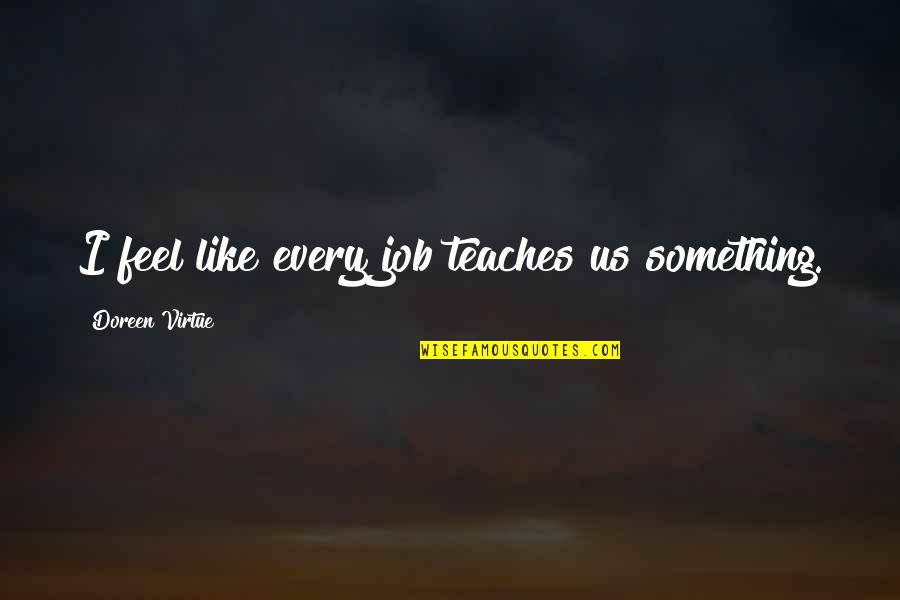 Doreen Virtue Quotes By Doreen Virtue: I feel like every job teaches us something.