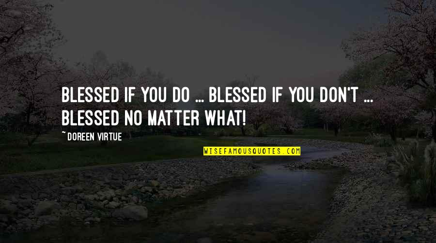 Doreen Virtue Quotes By Doreen Virtue: Blessed if you do ... Blessed if you