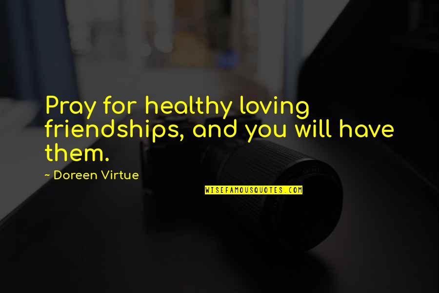 Doreen Virtue Quotes By Doreen Virtue: Pray for healthy loving friendships, and you will