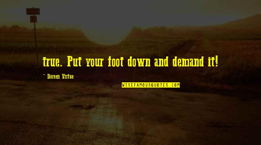 Doreen Virtue Quotes By Doreen Virtue: true. Put your foot down and demand it!
