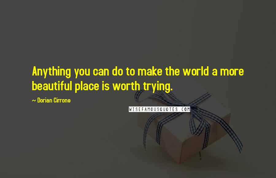 Dorian Cirrone quotes: Anything you can do to make the world a more beautiful place is worth trying.