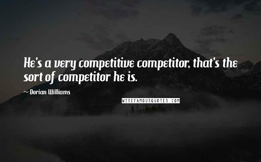 Dorian Williams quotes: He's a very competitive competitor, that's the sort of competitor he is.