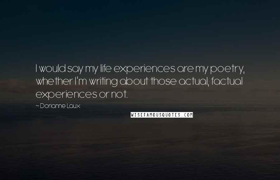 Dorianne Laux quotes: I would say my life experiences are my poetry, whether I'm writing about those actual, factual experiences or not.