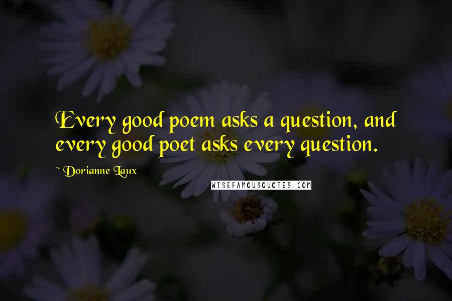 Dorianne Laux quotes: Every good poem asks a question, and every good poet asks every question.