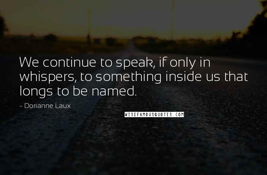 Dorianne Laux quotes: We continue to speak, if only in whispers, to something inside us that longs to be named.