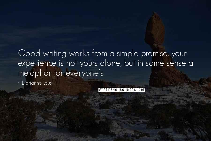 Dorianne Laux quotes: Good writing works from a simple premise: your experience is not yours alone, but in some sense a metaphor for everyone's.