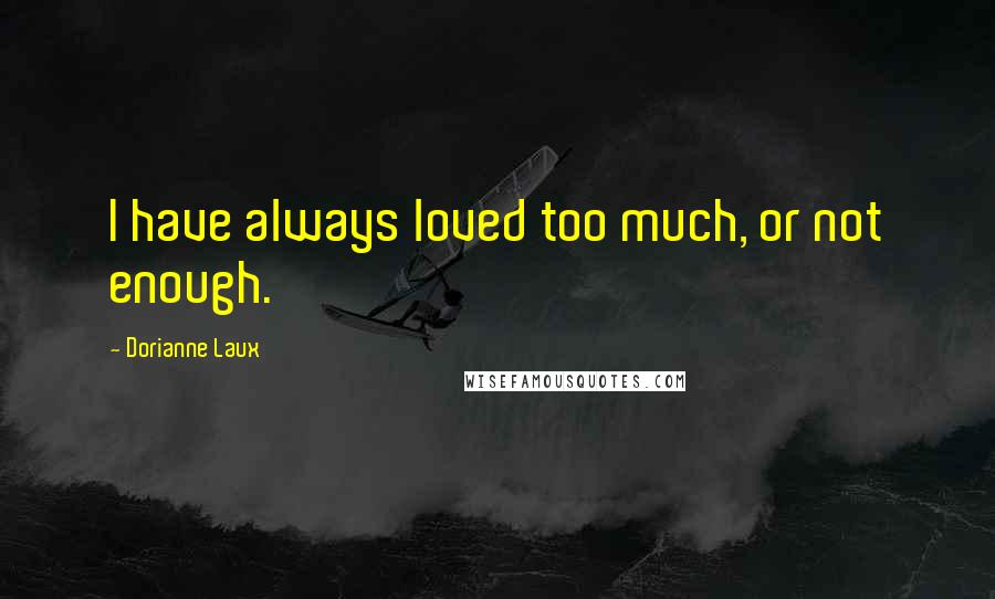 Dorianne Laux quotes: I have always loved too much, or not enough.