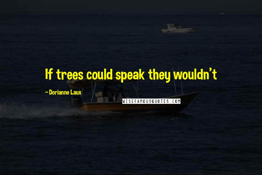 Dorianne Laux quotes: If trees could speak they wouldn't