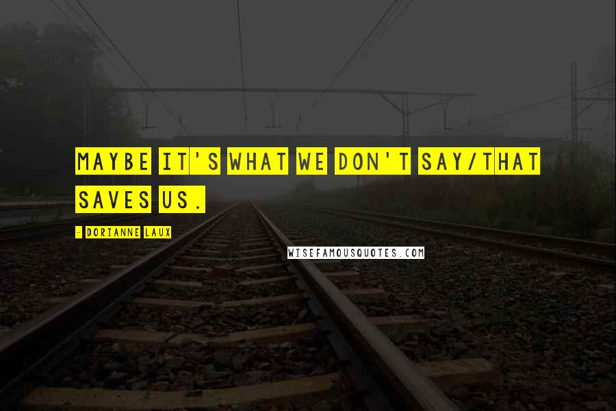 Dorianne Laux quotes: Maybe it's what we don't say/that saves us.