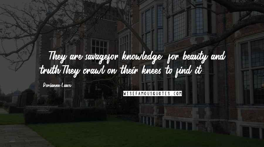 Dorianne Laux quotes: ... They are savagefor knowledge, for beauty and truth.They crawl on their knees to find it.