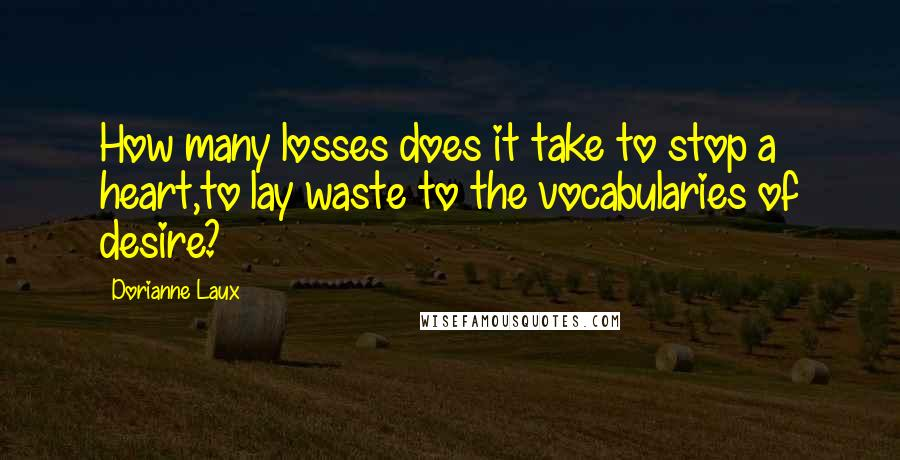 Dorianne Laux quotes: How many losses does it take to stop a heart,to lay waste to the vocabularies of desire?