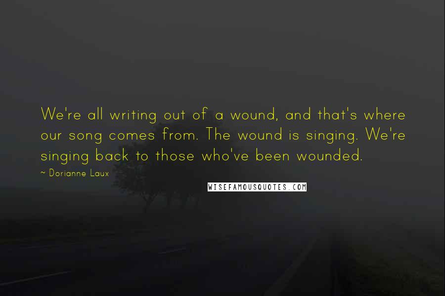 Dorianne Laux quotes: We're all writing out of a wound, and that's where our song comes from. The wound is singing. We're singing back to those who've been wounded.