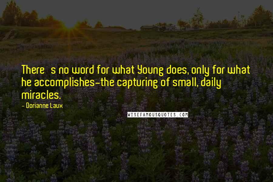 Dorianne Laux quotes: There's no word for what Young does, only for what he accomplishes-the capturing of small, daily miracles.