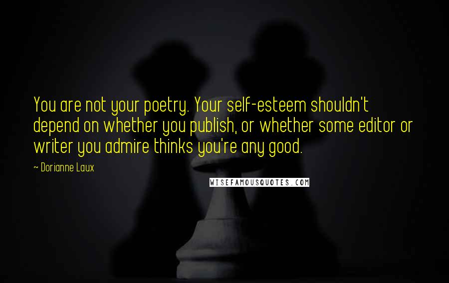 Dorianne Laux quotes: You are not your poetry. Your self-esteem shouldn't depend on whether you publish, or whether some editor or writer you admire thinks you're any good.