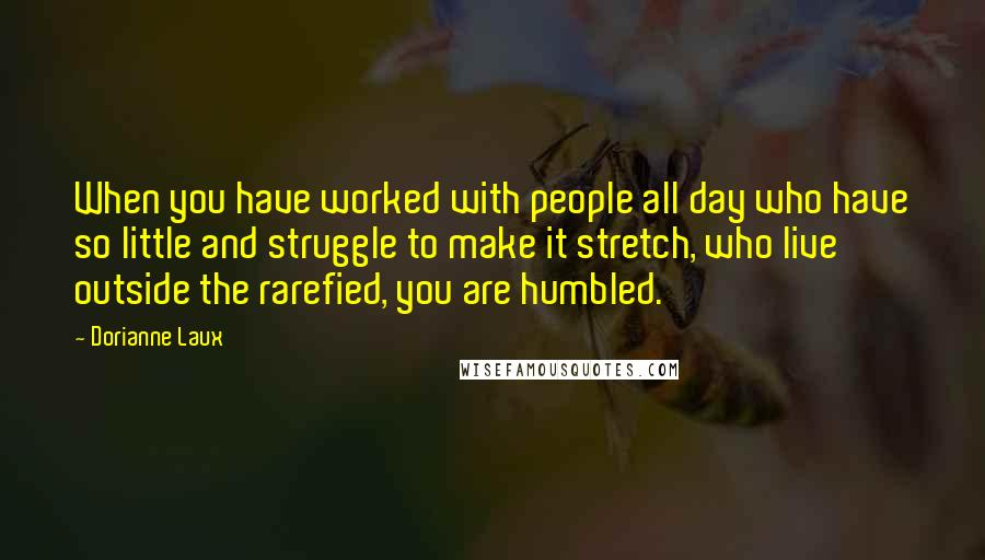 Dorianne Laux quotes: When you have worked with people all day who have so little and struggle to make it stretch, who live outside the rarefied, you are humbled.