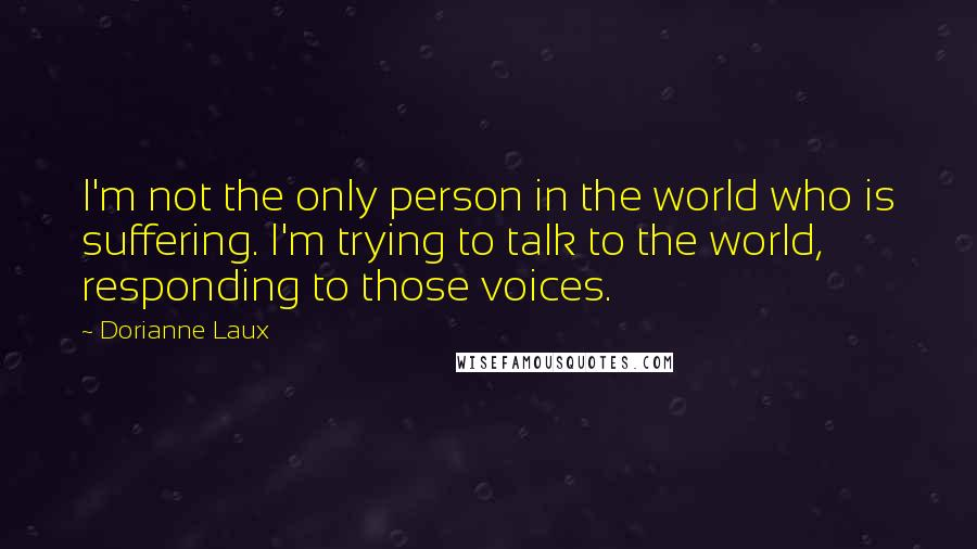 Dorianne Laux quotes: I'm not the only person in the world who is suffering. I'm trying to talk to the world, responding to those voices.