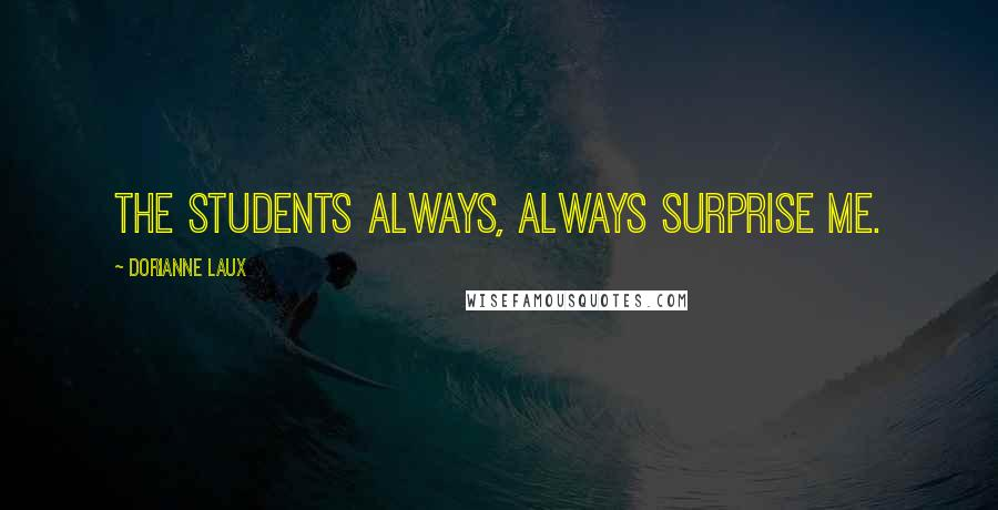 Dorianne Laux quotes: The students always, always surprise me.