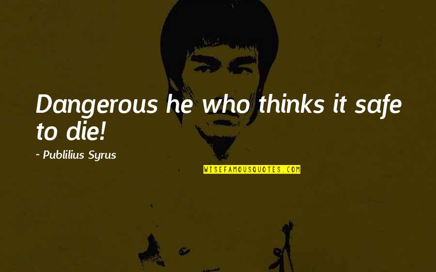 Dorie Miller Quotes By Publilius Syrus: Dangerous he who thinks it safe to die!