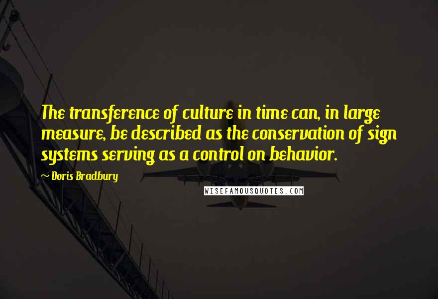 Doris Bradbury quotes: The transference of culture in time can, in large measure, be described as the conservation of sign systems serving as a control on behavior.