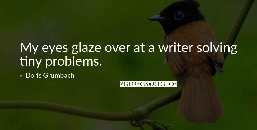 Doris Grumbach quotes: My eyes glaze over at a writer solving tiny problems.
